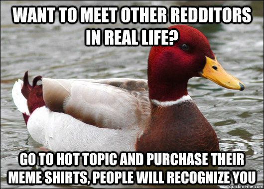 Want to meet other Redditors in real Life? Go to Hot Topic and purchase their meme shirts, people will recognize you  - Want to meet other Redditors in real Life? Go to Hot Topic and purchase their meme shirts, people will recognize you   Malicious Advice Mallard