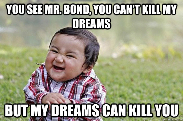 YOU SEE MR. BOND, YOU CAN'T KILL MY DREAMS BUT MY DREAMS CAN KILL YOU