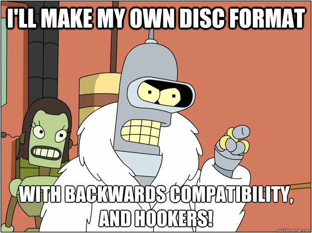 I'll make my own disc format with backwards compatibility, and hookers!