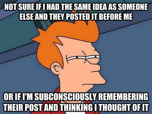 not sure if i had the same idea as someone else and they posted it before me  or if I'm subconsciously remembering their post and thinking i thought of it  - not sure if i had the same idea as someone else and they posted it before me  or if I'm subconsciously remembering their post and thinking i thought of it   Futurama Fry