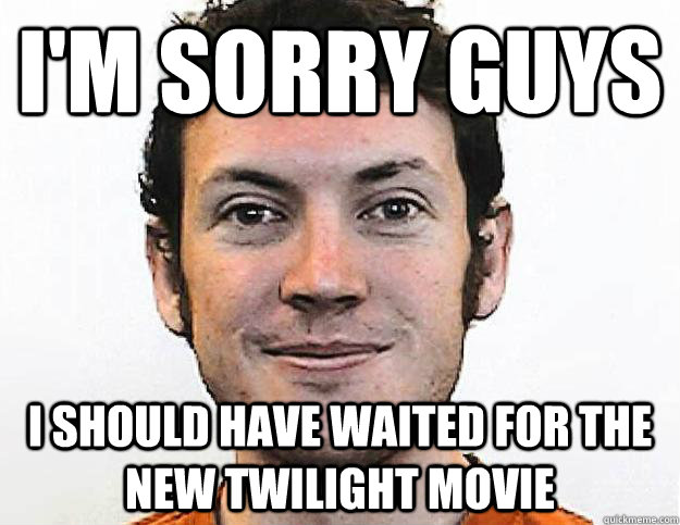 i'm sorry guys i should have waited for the new twilight movie - i'm sorry guys i should have waited for the new twilight movie  Honest James Holmes