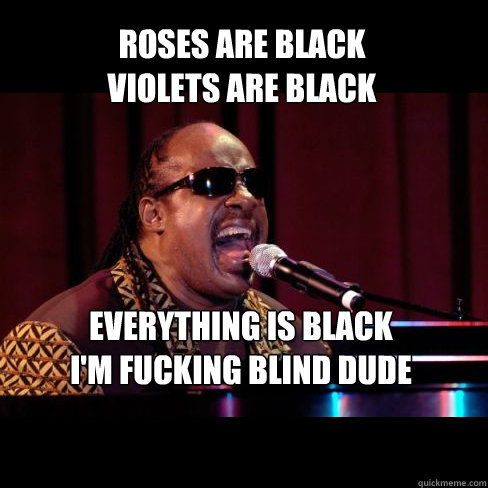 Roses are black violets are black EVERYthing is black I'm fucking blind dude