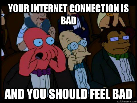 Your internet connection is bad  and you should feel bad