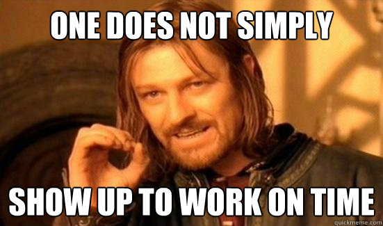 One Does Not Simply show up to work on time - One Does Not Simply show up to work on time  Boromir