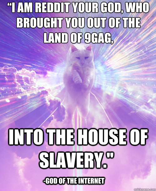 """I am REDDIT your God, who brought you out of the land of 9gag,  into the house of slavery."