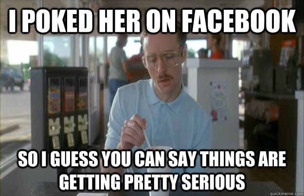 I poked her on facebook So I guess you can say things are getting pretty serious - I poked her on facebook So I guess you can say things are getting pretty serious  Things are getting pretty serious