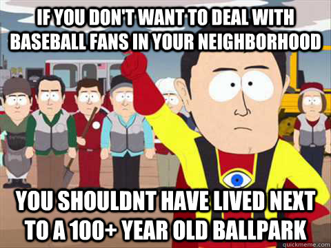 If you don't want to deal with baseball fans in your neighborhood You shouldnt have lived next to a 100+ year old ballpark