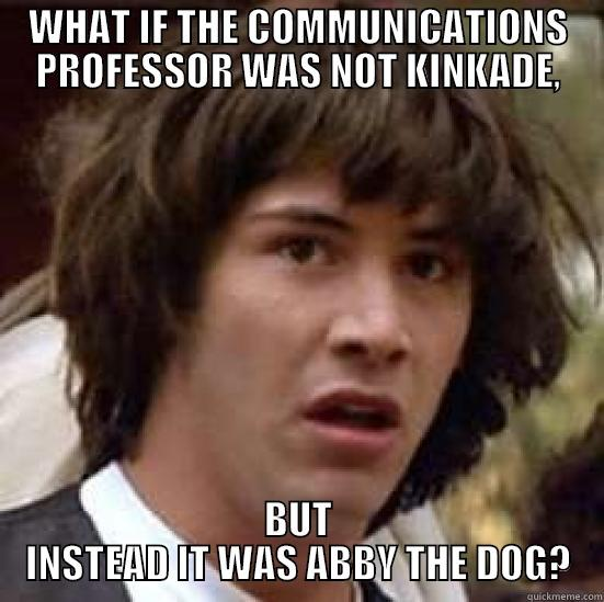WHAT IF THE COMMUNICATIONS PROFESSOR WAS NOT KINKADE, BUT INSTEAD IT WAS ABBY THE DOG? conspiracy keanu