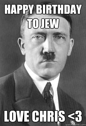 Happy Birthday To Jew Love Chris 3 Scumbag Hitler Quickmeme