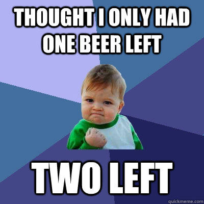 thought i only had one beer left two left - thought i only had one beer left two left  Success Kid
