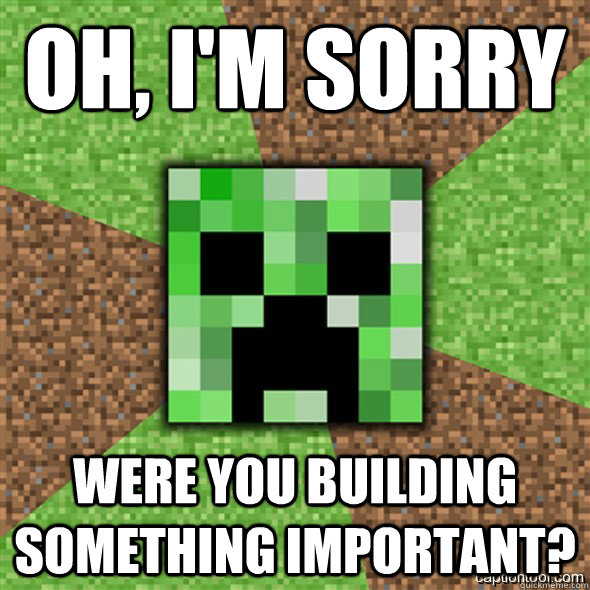 oh, i'm Sorry were you building something important?  Minecraft Creeper