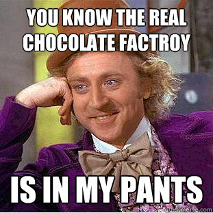 You know the real chocolate factroy Is in my pants - You know the real chocolate factroy Is in my pants  Creepy Wonka