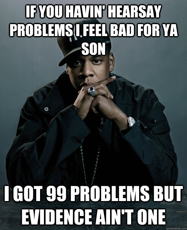 If you havin' hearsay problems i feel bad for ya son I got 99 problems but Evidence ain't one - If you havin' hearsay problems i feel bad for ya son I got 99 problems but Evidence ain't one  Jay Z Problems