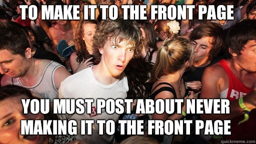 To make it to the front page You must post about never making it to the front page  - To make it to the front page You must post about never making it to the front page   Sudden Clarity Clarence