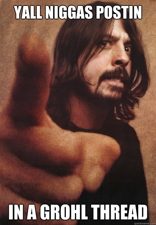 Yall niggas postin In a grohl thread  Dave Grohl