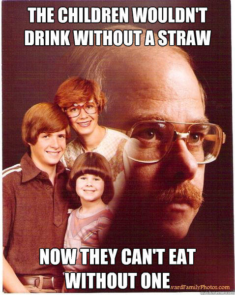 The children wouldn't drink without a straw Now they can't eat without one
