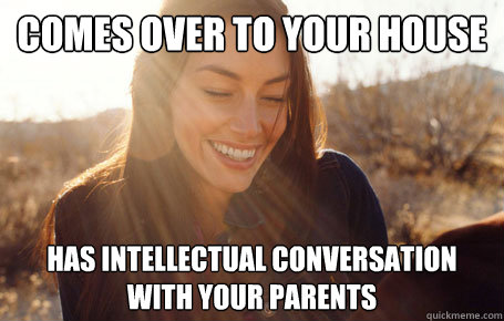 Comes over to your house Has intellectual conversation with your parents
