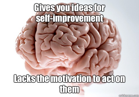 Gives you ideas for self-improvement  Lacks the motivation to act on them - Gives you ideas for self-improvement  Lacks the motivation to act on them  Scumbag Brain