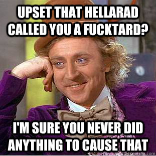 upset that hellarad called you a fucktard? I'm sure you never did anything to cause that  Condescending Wonka