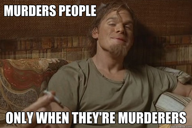 Murders people only when they're murderers