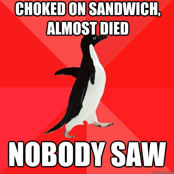 choked on sandwich, almost died nobody saw - choked on sandwich, almost died nobody saw  Socially Awesome Penguin