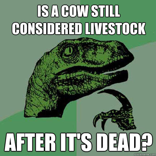 Is a cow still considered livestock After it's dead? - Is a cow still considered livestock After it's dead?  Philosoraptor