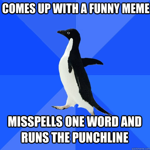 comes up with a funny meme misspells one word and runs the punchline  - comes up with a funny meme misspells one word and runs the punchline   Socially Awkward Penguin