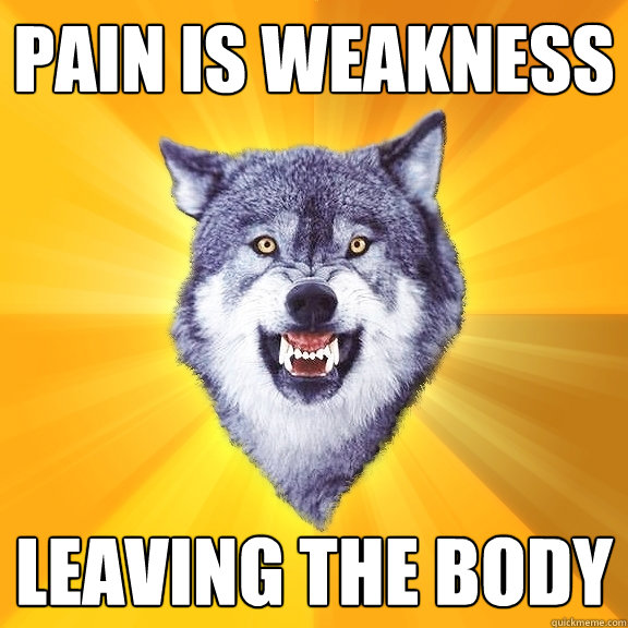 Pain is weakness leaving the body - Pain is weakness leaving the body  Courage Wolf