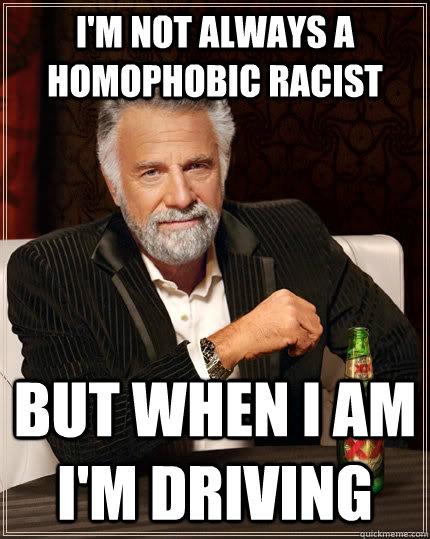 I'm not always a homophobic racist But when I am I'm driving - I'm not always a homophobic racist But when I am I'm driving  The Most Interesting Man In The World
