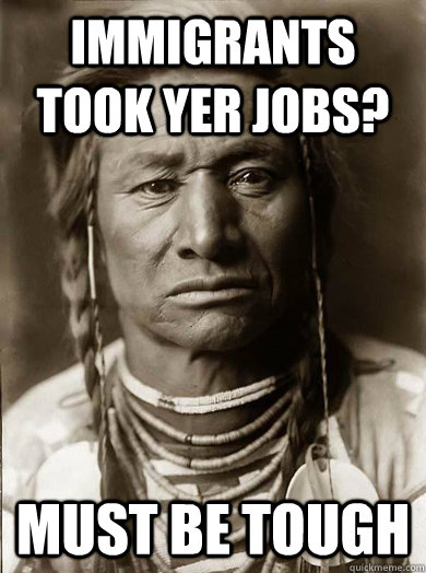 immigrants took yer jobs? must be tough - immigrants took yer jobs? must be tough  Unimpressed American Indian