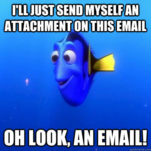 I'll Just send myself an attachment on this email oh look, an email! - I'll Just send myself an attachment on this email oh look, an email!  dory