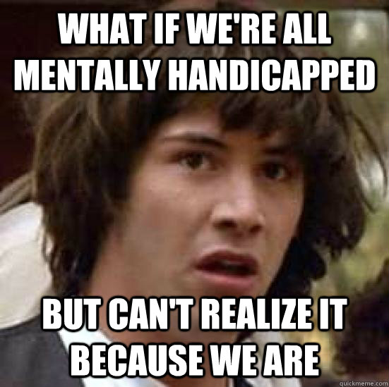 What if we're all mentally handicapped But can't realize it because we are - What if we're all mentally handicapped But can't realize it because we are  conspiracy keanu