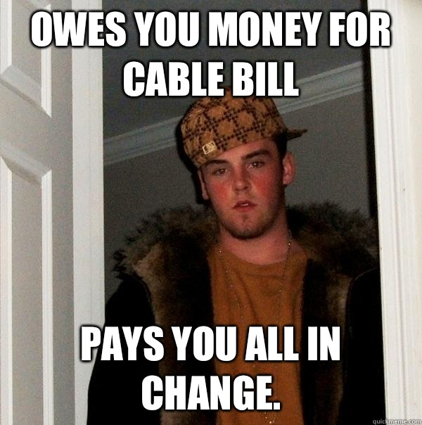 Owes you money for cable bill Pays you all in change. - Owes you money for cable bill Pays you all in change.  Scumbag Steve