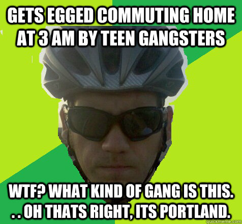 gets egged commuting home at 3 am by teen gangsters wtf? what kind of gang is this. . . oh thats right, its portland.