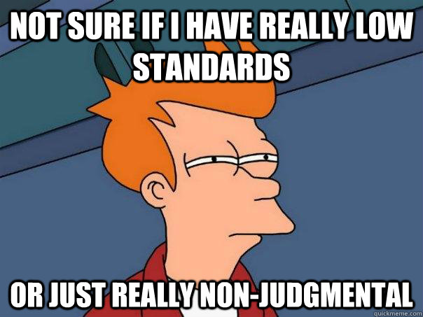Not sure if I have really low standards Or just really non-judgmental - Not sure if I have really low standards Or just really non-judgmental  Futurama Fry
