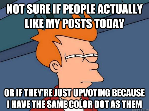 Not sure if people actually like my posts today  Or if they're just upvoting because i have the same color dot as them - Not sure if people actually like my posts today  Or if they're just upvoting because i have the same color dot as them  Futurama Fry