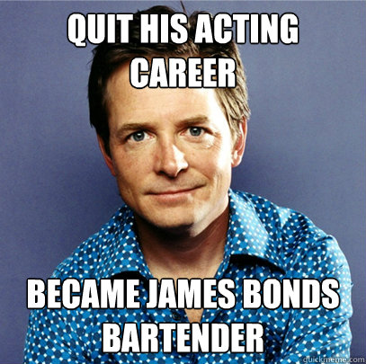 Quit his acting career became james bonds bartender - Quit his acting career became james bonds bartender  Awesome Michael J Fox
