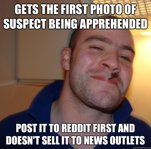 Gets the first photo of suspect being apprehended Post it to Reddit first and doesn't sell it to news outlets  - Gets the first photo of suspect being apprehended Post it to Reddit first and doesn't sell it to news outlets   Misc