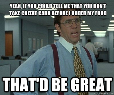 That'd be great Yeah, if you could tell me that you don't take credit card before i order my food  Office Space work this weekend