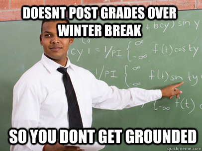 5b7be1247475535582d2269b52c14018ff347a539e4e3cb0b3c6229689fcc1ae doesnt post grades over winter break so you dont get grounded