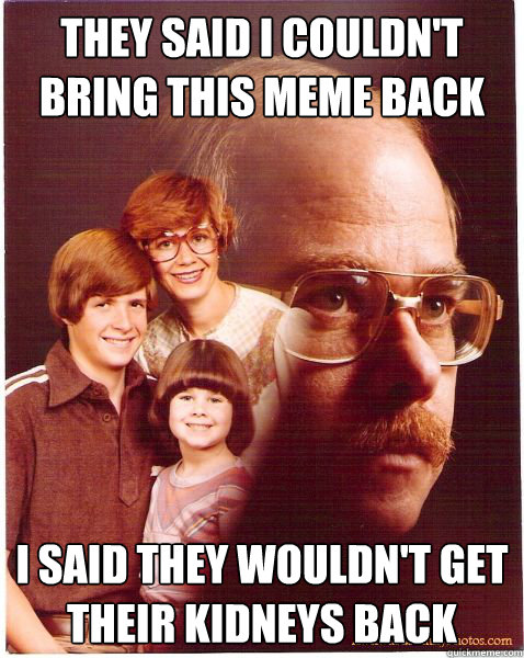 They said I couldn't bring this meme back I said they wouldn't get their kidneys back - They said I couldn't bring this meme back I said they wouldn't get their kidneys back  Vengeance Dad