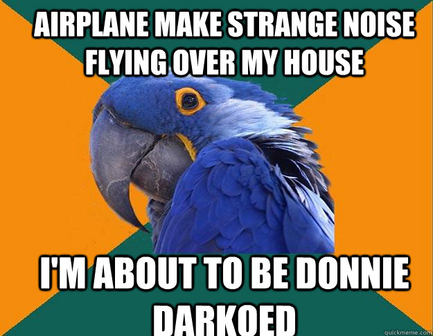 Airplane make strange noise flying over my house i'm about to be donnie darkoed - Airplane make strange noise flying over my house i'm about to be donnie darkoed  Paranoid Parrot