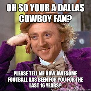 Oh so your a Dallas cowboy fan? please tell me how awesome football has been for you for the last 16 years?  - Oh so your a Dallas cowboy fan? please tell me how awesome football has been for you for the last 16 years?   Condescending Wonka