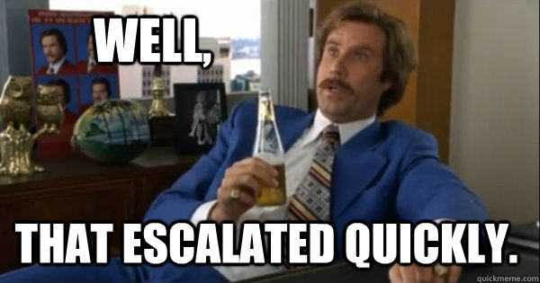 Well, that escalated quickly. - Well, that escalated quickly.  Ron burgundy