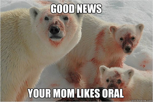 Good News Your mom likes oral