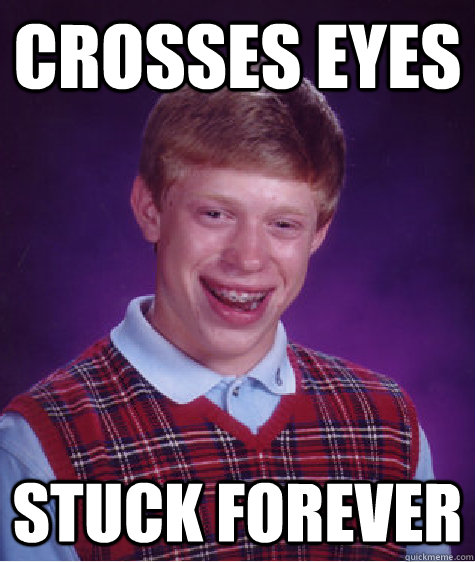 crosses eyes stuck forever - crosses eyes stuck forever  Bad Luck Brian
