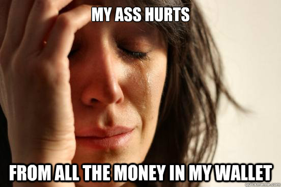 my ass hurts from all the money in my wallet - my ass hurts from all the money in my wallet  First World Problems