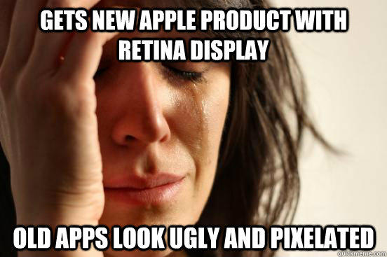 Gets new apple product with retina display old apps look ugly and pixelated - Gets new apple product with retina display old apps look ugly and pixelated  First World Problems