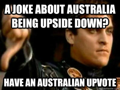 A joke about Australia being upside down? Have an Australian upvote - A joke about Australia being upside down? Have an Australian upvote  Downvoting Roman