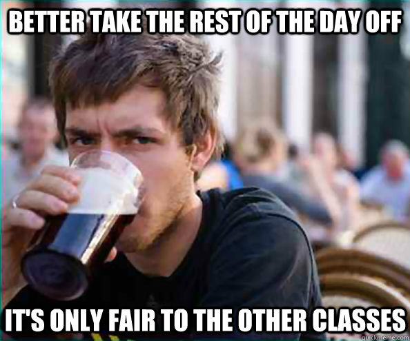 Better take the rest of the day off It's only fair to the other classes - Better take the rest of the day off It's only fair to the other classes  Lazy College Senior